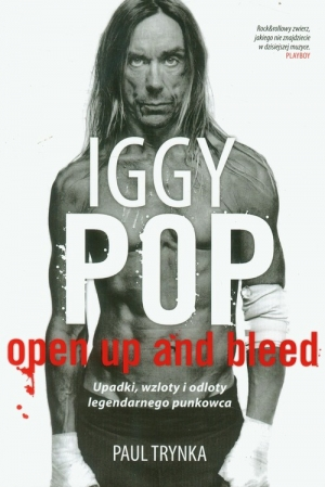 Iggy Pop. Open Up and Bleed. Upadki, wzloty i odloty legendarnego punkowca