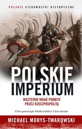 Polskie Imperium. Wszystkie kraje podbite przez Rzeczpospolitą
