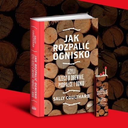 Jak rozpalić ognisko, czyli rzecz o drewnie, podpałce i ogniu - Sally Coulthard  | okładka