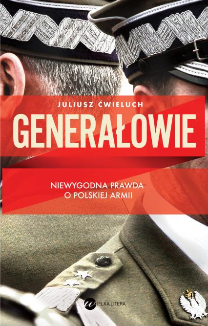 Generałowie. Niewygodna prawda o polskiej armii - Juliusz Ćwieluch | okładka