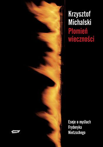 Płomień wieczności. Eseje o myślach Fryderyka Nietzschego - Krzysztof Michalski  | okładka
