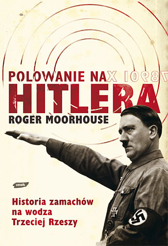 Polowanie na Hitlera. Historia zamachów na wodza III Rzeszy - Roger Moorhouse  | okładka