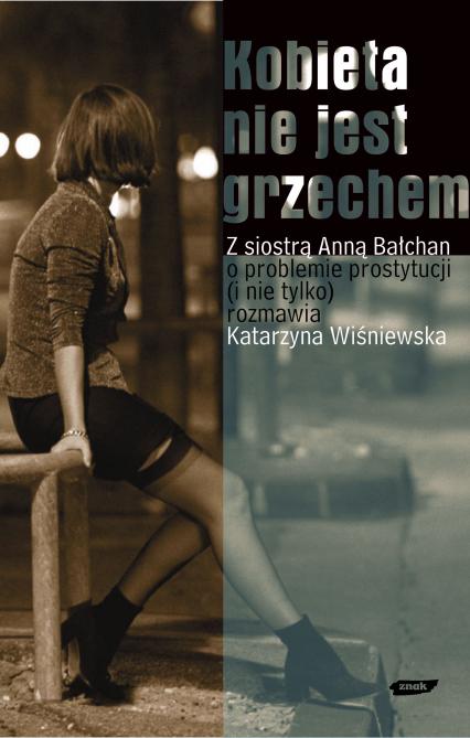 Kobieta nie jest grzechem. Z siostrą Anną Bałchan o problemie prostytucji i nie tylko rozmawia Katarzyna Wiśniewska -  | okładka