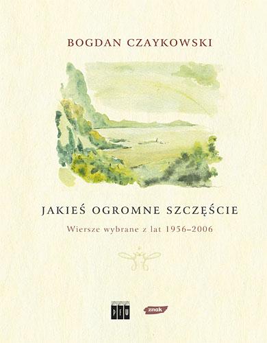 Jakieś ogromne szczęście. Wiersze wybrane z lat 1956-2006 - Bogdan Czaykowski  | okładka