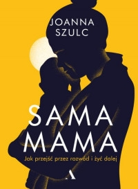 Sama mama. Jak przejść przez rozwód i żyć dalej - Joanna Szulc | okładka