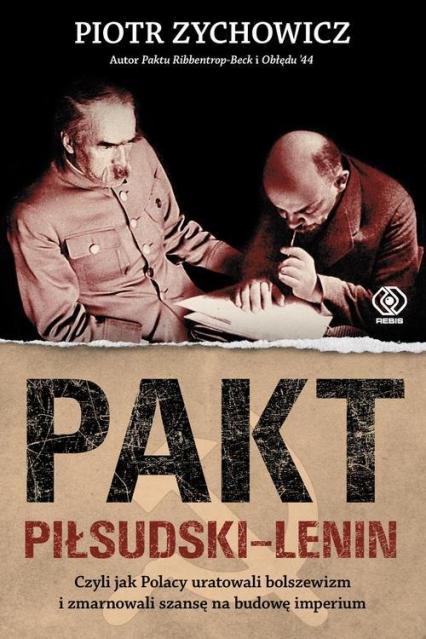 Pakt Piłsudski-Lenin. Czyli jak Polacy uratowali bolszewizm i zmarnowali szansę na budowę imperium - Piotr Zychowicz   okładka