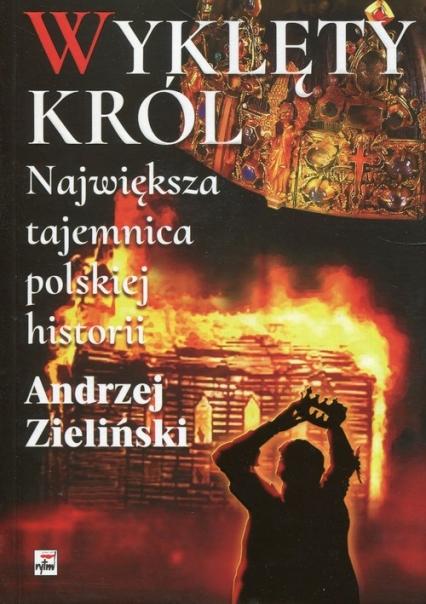 Wyklęty król Największa tajemnica polskiej historii Największa tajemnica polskiej historii - Andrzej Zieliński | okładka