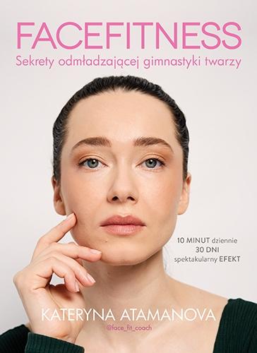 Facefitness. Sekrety odmładzającej gimnastyki twarzy  - Kateryna Atamanova | okładka
