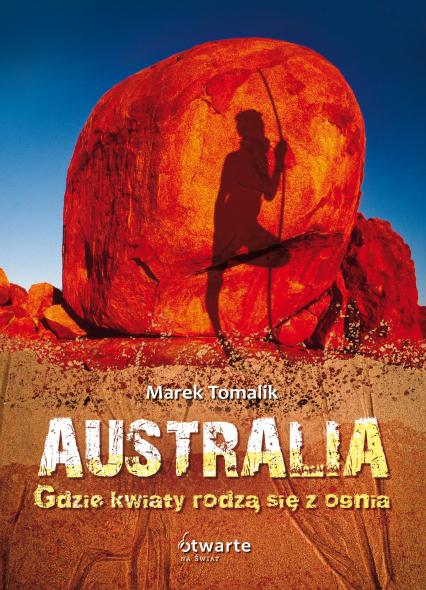 Australia. Gdzie kwiaty rodzą się z ognia - Marek Tomalik  | okładka