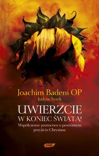 Uwierzcie w koniec świata! Współczesne proroctwo o powtórnym przyjściu Chrystusa - Joachim Badeni OP, Judyta Syrek  | okładka