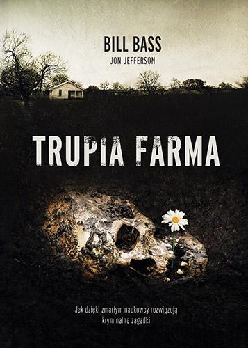 Trupia Farma. Sekrety legendarnego laboratorium sądowego, gdzie zmarli opowiadają swoje historie - Bill Bass  | okładka