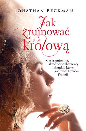 Jak zrujnować królową. Maria Antonina, skradzione diamenty i skandal, który zachwiał tronem Francji - Jonathan Beckman | okładka