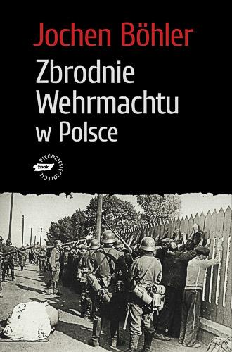 Zbrodnie Wehrmachtu w Polsce. Wrzesień 1939. Wojna totalna - Jochen Böhler  | okładka