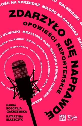 Zdarzyło się naprawdę. Opowieści reporterskie - Hanna Bogoryja-Zakrzewska, Katarzyna Błaszczyk | okładka