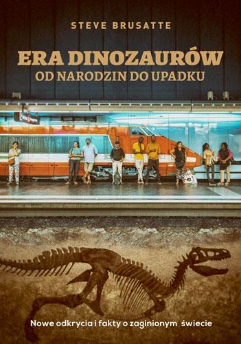 Era dinozaurów - od narodzin do upadku. Nowe odkrycia i fakty o zaginionym świecie - Steve Brusatte  | okładka