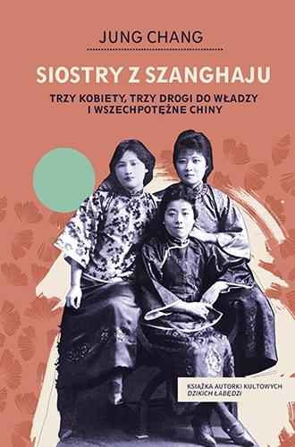 Siostry z Szanghaju. Trzy kobiety, trzy drogi do władzy i wszechpotężne Chiny  - Chang Jung | okładka