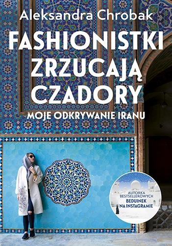 Fashionistki zrzucają czadory. Moje odkrywanie Iranu - Aleksandra Chrobak  | okładka