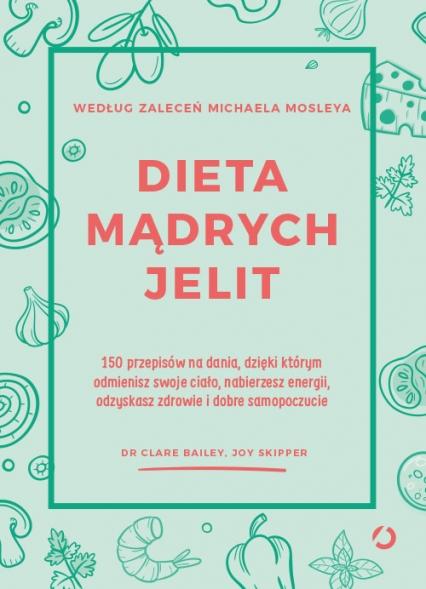 Dieta mądrych jelit. 150 przepisów na dania, dzięki którym odmienisz swoje ciało, nabierzesz energii, odzyskasz zdrowie i dobre samopoczucie - dr Clare Bailey, Joy Skipper | okładka