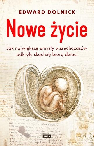 Nowe życie, czyli jak największe umysły wszechczasów odkryły, skąd się biorą dzieci - Edward Dolnick | okładka