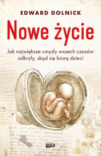 Nowe życie, czyli jak największe umysły wszechczasów odkryły, skąd się biorą dzieci - Edward Dolnick   okładka