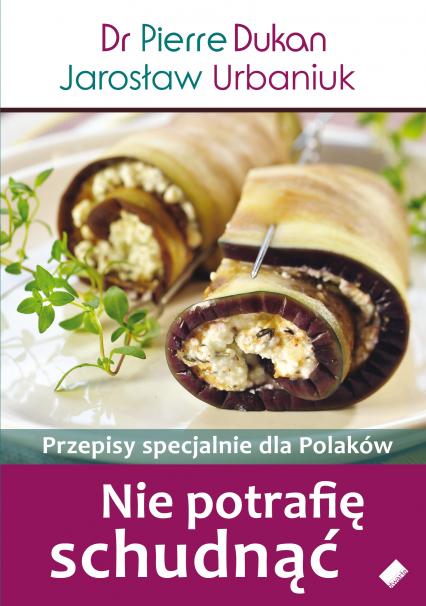 Nie potrafię schudnąć. Przepisy specjalnie dla Polaków - Dr Pierre Dukan, Jarosław Urbaniuk  | okładka