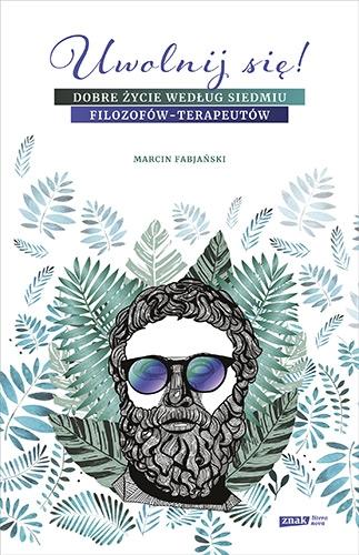Uwolnij się! Dobre życie według siedmiu filozofów-terapeutów - Marcin Fabjański | okładka