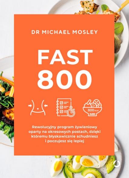 Fast 800. Rewolucyjny program żywieniowy oparty na okresowych postach, dzięki któremu błyskawicznie schudniesz i poczujesz się lepiej - Michael Mosley | okładka