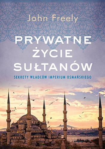 Prywatne życie sułtanów. Sekrety władców Imperium Osmańskiego - John Freely | okładka