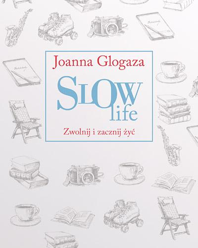 Slow Life. Zwolnij i zacznij żyć - Joanna Glogaza | okładka