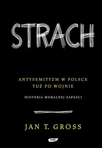 Strach. Antysemityzm w Polsce tuż po wojnie.  Historia moralnej zapaści   - Jan Tomasz Gross  | okładka