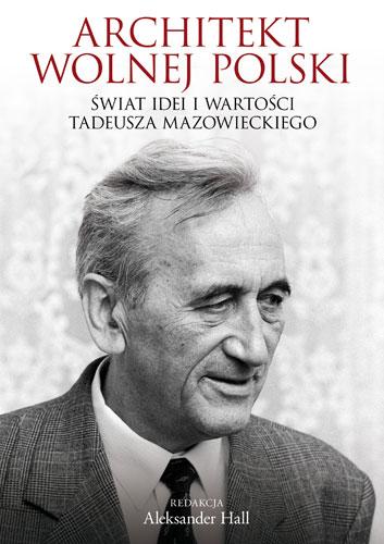 Architekt wolnej Polski. Świat wartości i idei Tadeusza Mazowieckiego - Aleksander Hall | okładka