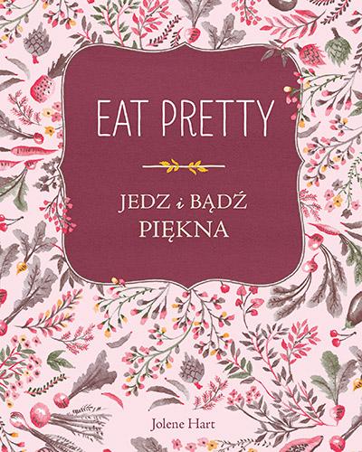 Eat Pretty. Jedz i bądź piękna - Jolene Hart | okładka