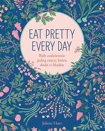 Eat Pretty Every Day. Rób codziennie jedną rzecz, która doda ci blasku - Jolene Hart | okładka
