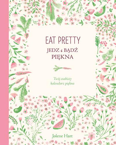 Eat Pretty. Jedz i bądź piękna. Twój osobisty kalendarz piękna - Jolene Hart | okładka