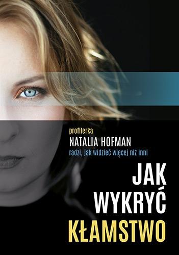 Jak wykryć kłamstwo. Profilerka Natalia Hofman radzi, jak widzieć więcej - Natalia Hofman | okładka
