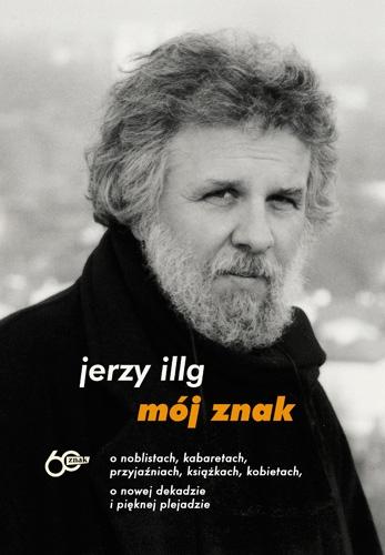 Mój znak. O noblistach, kabaretach, przyjaźniach, książkach, kobietach, o nowej dekadzie i pięknej plejadzie - Jerzy Illg | okładka