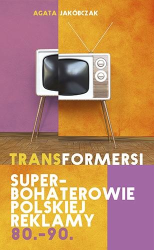 Transformersi. Superbohaterowie polskiej reklamy 80. - 90. - Agata Jakóbczak  | okładka