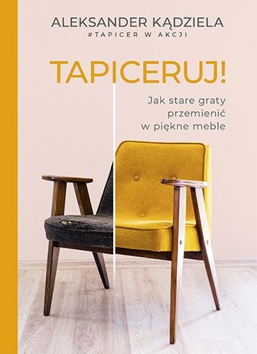 Tapiceruj! Jak stare graty przemienić w piękne meble  - Aleksander Kądziela   okładka