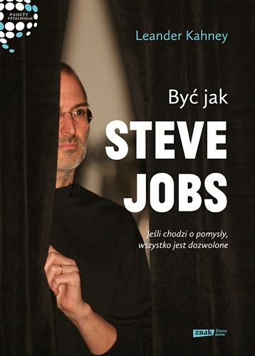 Być jak Steve Jobs. Jeśli chodzi o pomysły, wszystko jest dozwolone - Leander Kahney  | okładka