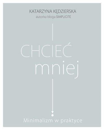 Chcieć mniej. Minimalizm w praktyce - Katarzyna Kędzierska | okładka