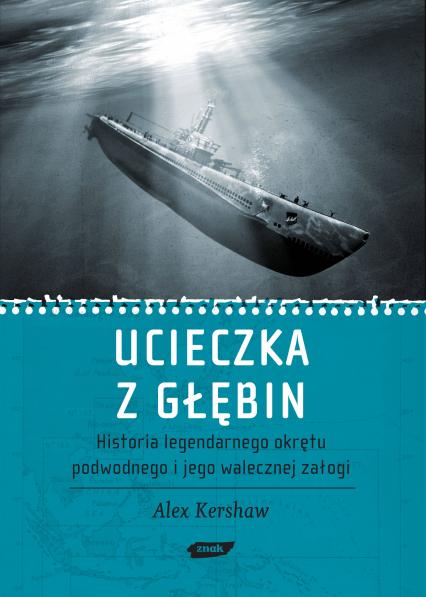 Ucieczka z głębin. Historia legendarnego okrętu podwodnego i jego walecznej załogi  - Alex Kershaw  | okładka
