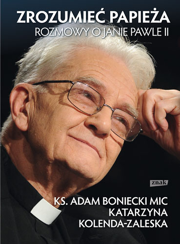 Zrozumieć papieża. Rozmowy o Janie Pawle II  - ks. Adam Boniecki, Katarzyna Kolenda-Zaleska ... | okładka