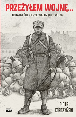 Przeżyłem wojnę... Ostatni żołnierze walczącej Polski  - Korczyński Piotr | okładka