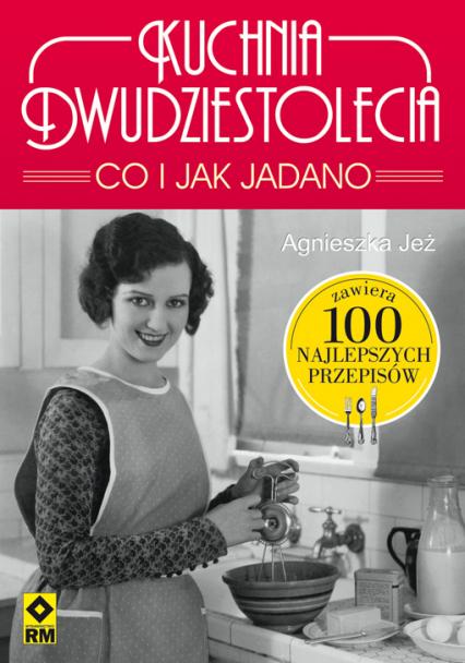 Kuchnia dwudziestolecia. Co i jak jadano. 100 najlepszych przepisów - Agnieszka Jeż-Kaflik | okładka