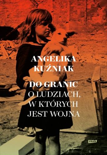 Do granic. Opowieść o ludziach, w których jest wojna - Angelika Kuźniak | okładka