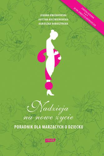 Nadzieja na nowe życie. Poradnik dla marzących o dziecku  - Joanna Kwaśniewska, Justyna Kuczmierowska, Agnieszka Doboszyńska | okładka