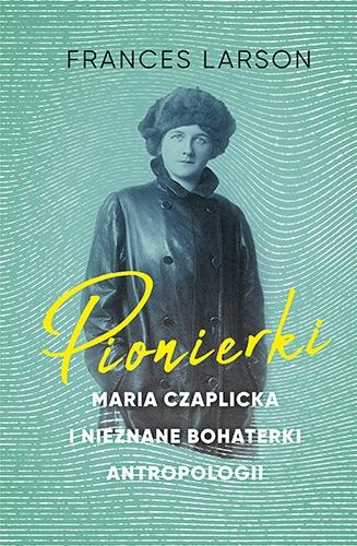 Pionierki. Maria Czaplicka i nieznane bohaterki antropologii - Larson Frances | okładka