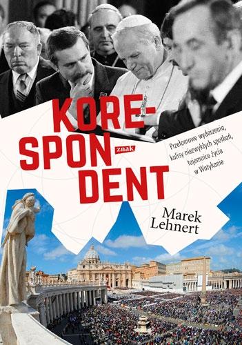 Korespondent. Przełomowe wydarzenia, kulisy niezwykłych spotkań, tajemnice życia w Watykanie. - Marek Lehnert | okładka