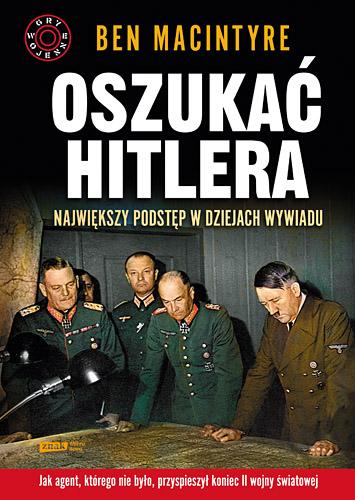 Oszukać Hitlera. Największy podstęp w dziejach wywiadu - Ben Macintyre   | okładka