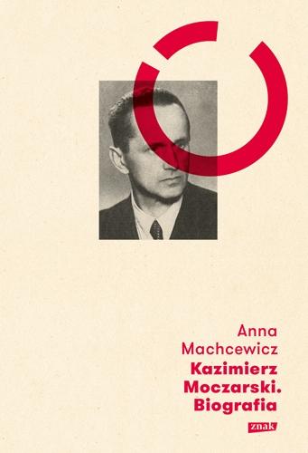 Kazimierz Moczarski. Biografia - Anna Machcewicz  | okładka